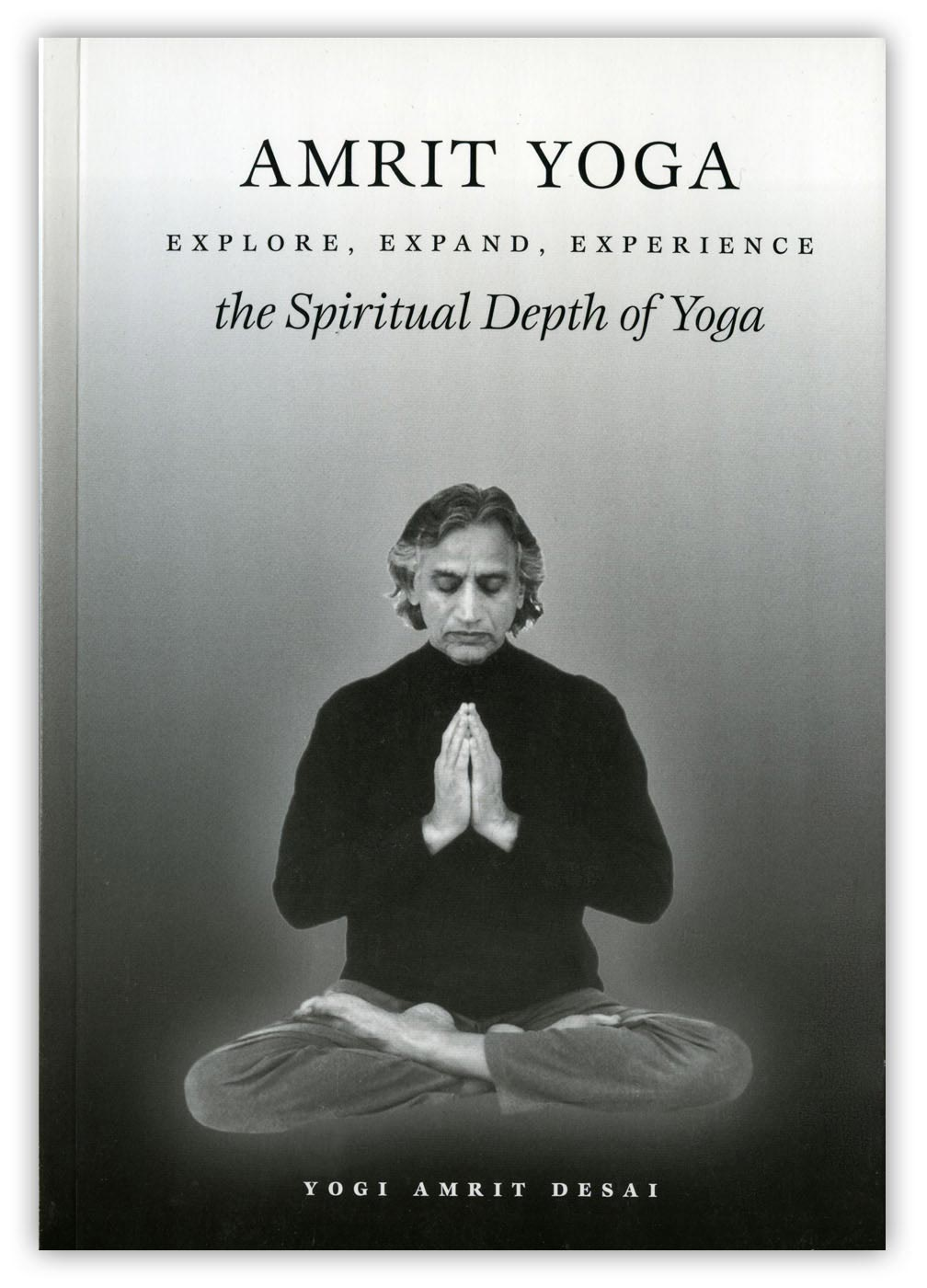 Amrit Yoga: Explore, Expand, Experience the Spiritual Depth of Yoga by Yogi Amrit Desai