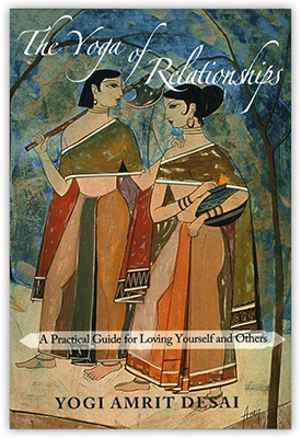 The Yoga of Relationships: A Practical Guide for Loving Yourself and Others by Yogi Amrit Desai